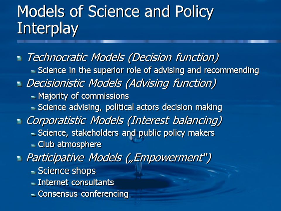Models of Science and Policy Interplay Technocratic Models (Decision function) Science in the superior role of advising and recommending Decisionistic