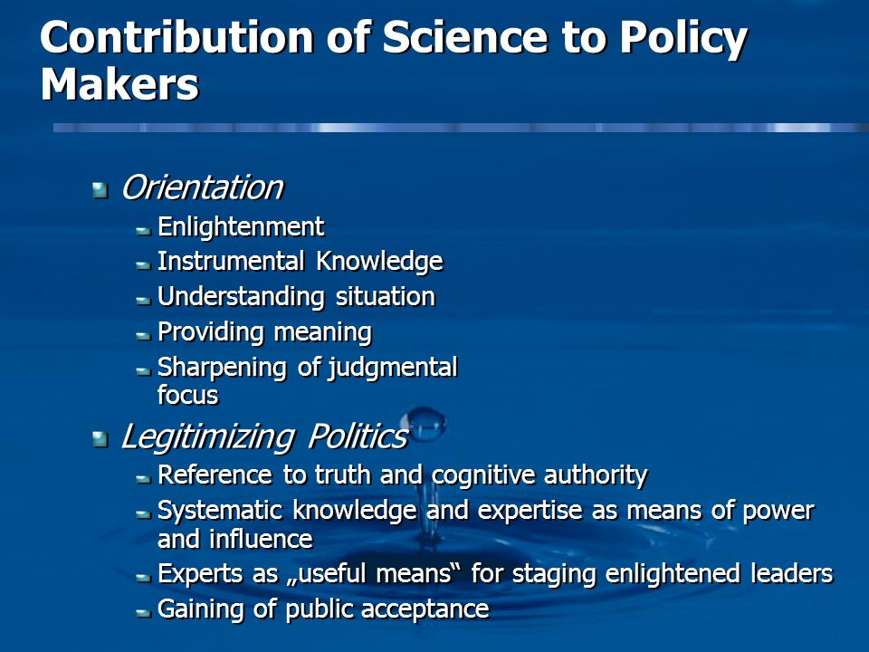 Contribution of Science to Policy Makers Orientation Enlightenment Instrumental Knowledge Understanding situation Providing meaning Sharpening of judgmental focus Legitimizing Politics Reference to truth and cognitive authority Systematic knowledge and expertise as means of power and influence Experts as useful means for staging enlightened leaders Gaining of public acceptance Orientation Enlightenment Instrumental Knowledge Understanding situation Providing meaning Sharpening of judgmental focus Legitimizing Politics Reference to truth and cognitive authority Systematic knowledge and expertise as means of power and influence Experts as useful means for staging enlightened leaders Gaining of public acceptance