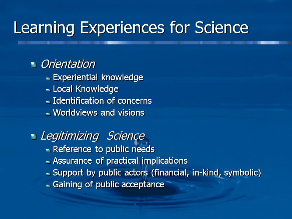 Learning Experiences for Science Orientation Experiential knowledge Local Knowledge Identification of concerns Worldviews and visions Legitimizing Sci