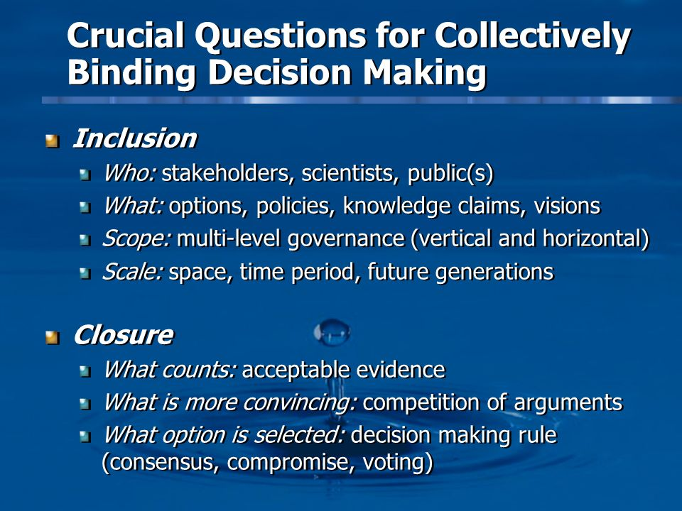 Crucial Questions for Collectively Binding Decision Making Inclusion Who: stakeholders, scientists, public(s) What: options, policies, knowledge claims, visions Scope: multi-level governance (vertical and horizontal) Scale: space, time period, future generations Closure What counts: acceptable evidence What is more convincing: competition of arguments What option is selected: decision making rule (consensus, compromise, voting) Inclusion Who: stakeholders, scientists, public(s) What: options, policies, knowledge claims, visions Scope: multi-level governance (vertical and horizontal) Scale: space, time period, future generations Closure What counts: acceptable evidence What is more convincing: competition of arguments What option is selected: decision making rule (consensus, compromise, voting)