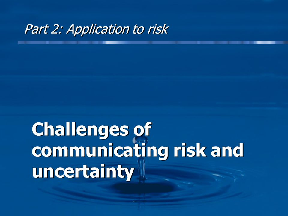 Part 2: Application to risk Challenges of communicating risk and uncertainty Challenges of communicating risk and uncertainty
