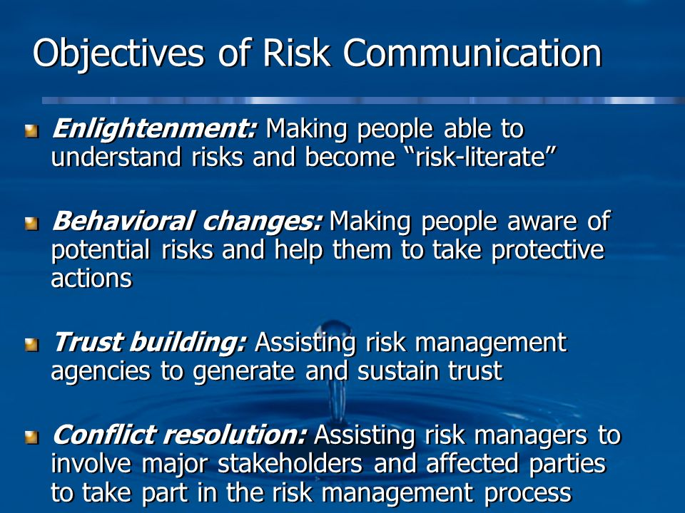 Objectives of Risk Communication Enlightenment: Making people able to understand risks and become risk-literate Behavioral changes: Making people awar