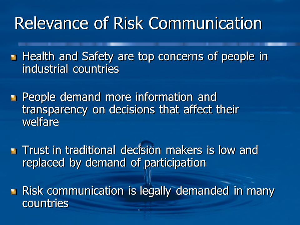 Relevance of Risk Communication Health and Safety are top concerns of people in industrial countries People demand more information and transparency on decisions that affect their welfare Trust in traditional decision makers is low and replaced by demand of participation Risk communication is legally demanded in many countries Health and Safety are top concerns of people in industrial countries People demand more information and transparency on decisions that affect their welfare Trust in traditional decision makers is low and replaced by demand of participation Risk communication is legally demanded in many countries