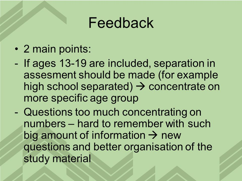 Feedback 2 main points: -If ages 13-19 are included, separation in assesment should be made (for example high school separated) concentrate on more specific age group -Questions too much concentrating on numbers – hard to remember with such big amount of information new questions and better organisation of the study material