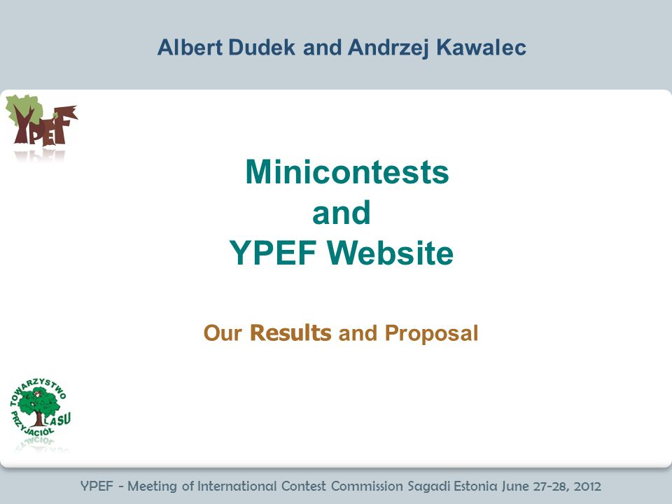 YPEF - Meeting of International Contest Commission Sagadi Estonia June 27-28, 2012 Minicontests and YPEF Website Albert Dudek and Andrzej Kawalec Our Results and Proposal