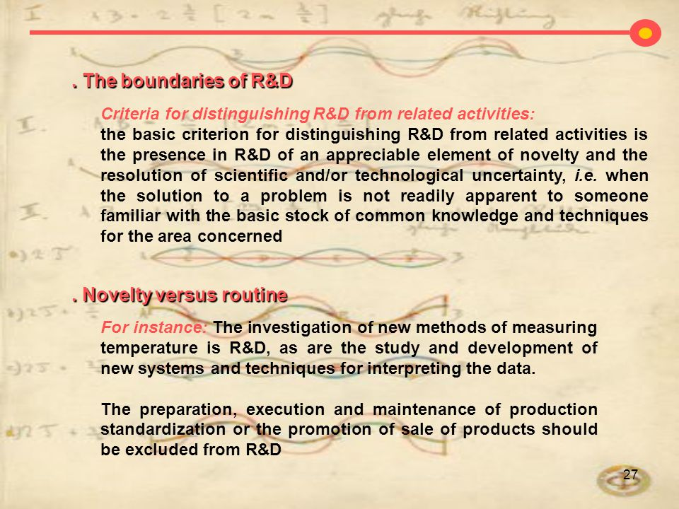 27. The boundaries of R&D For instance: The investigation of new methods of measuring temperature is R&D, as are the study and development of new syst