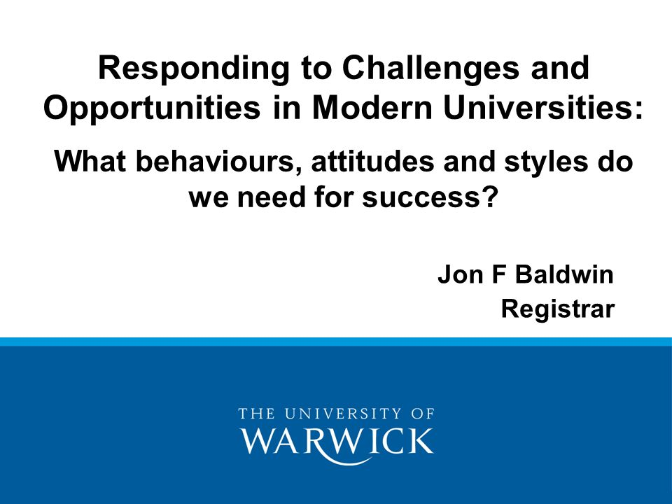 Jon F Baldwin Registrar Responding to Challenges and Opportunities in Modern Universities: What behaviours, attitudes and styles do we need for success.