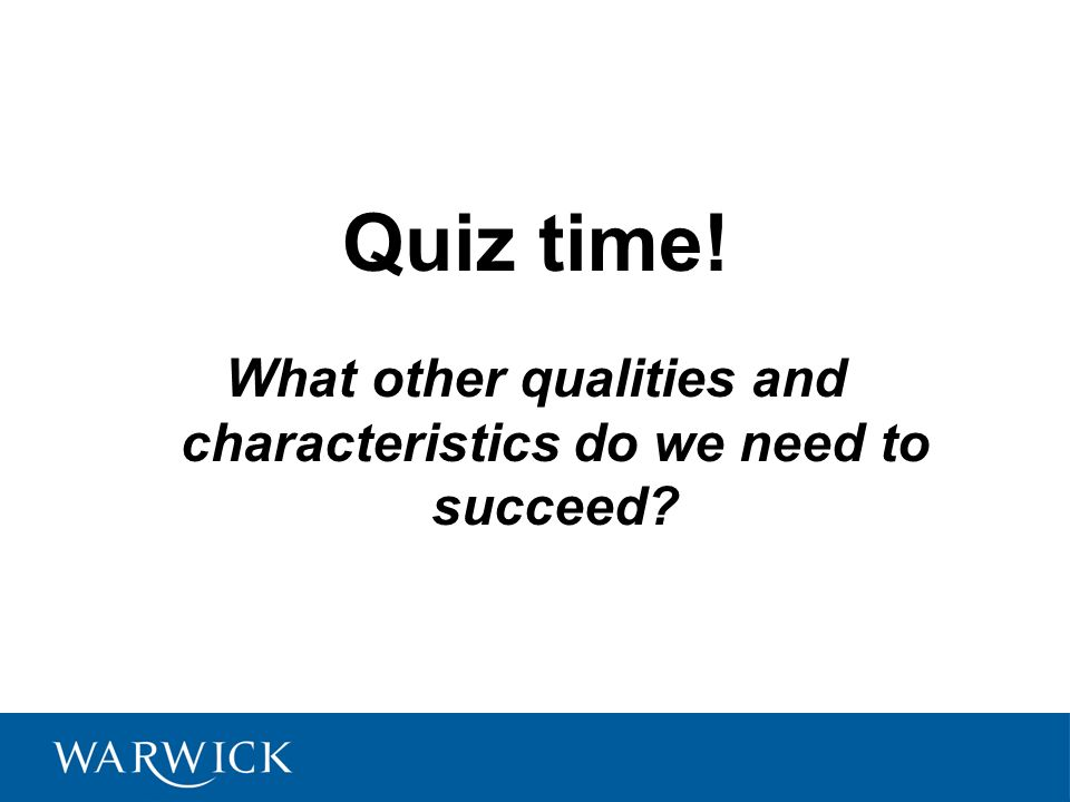 Quiz time.What other qualities and characteristics do we need to succeed.