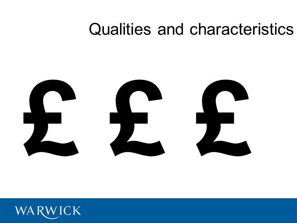 Qualities and characteristics £ £ £ © University of Warwick, 2008