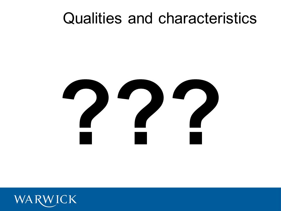 Qualities and characteristics ??? © University of Warwick, 2008
