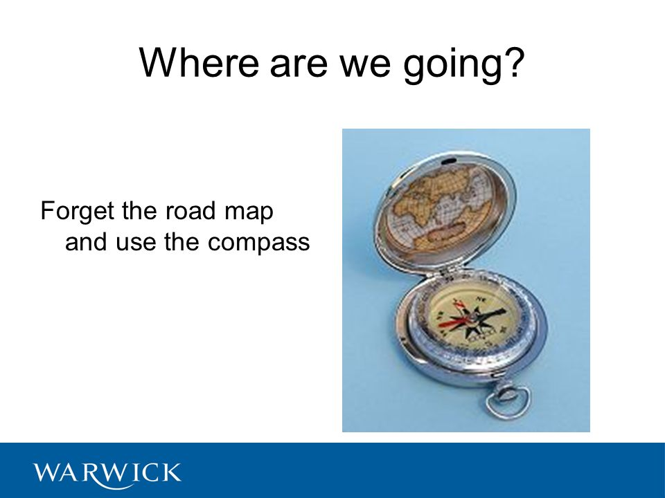 Where are we going Forget the road map and use the compass © University of Warwick, 2008
