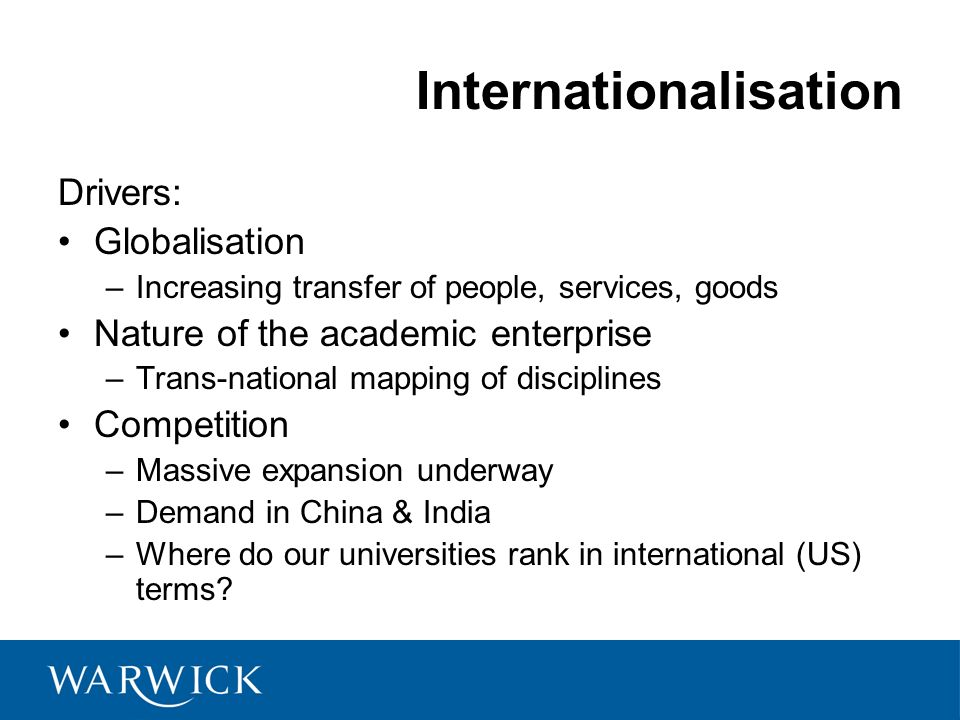Internationalisation Drivers: Globalisation –Increasing transfer of people, services, goods Nature of the academic enterprise –Trans-national mapping of disciplines Competition –Massive expansion underway –Demand in China & India –Where do our universities rank in international (US) terms.