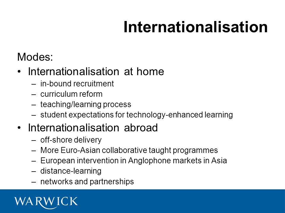 Internationalisation Modes: Internationalisation at home –in-bound recruitment –curriculum reform –teaching/learning process –student expectations for technology-enhanced learning Internationalisation abroad –off-shore delivery –More Euro-Asian collaborative taught programmes –European intervention in Anglophone markets in Asia –distance-learning –networks and partnerships © University of Warwick, 2008