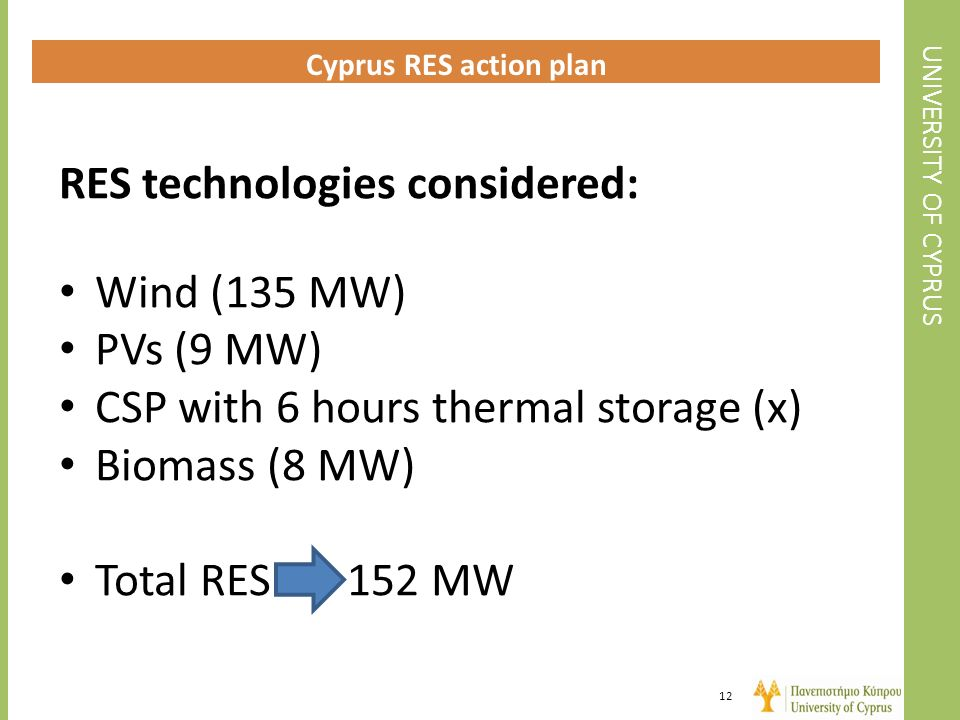 UNIVERSITY OF CYPRUS Cyprus RES action plan 12 RES technologies considered: Wind (135 MW) PVs (9 MW) CSP with 6 hours thermal storage (x) Biomass (8 M