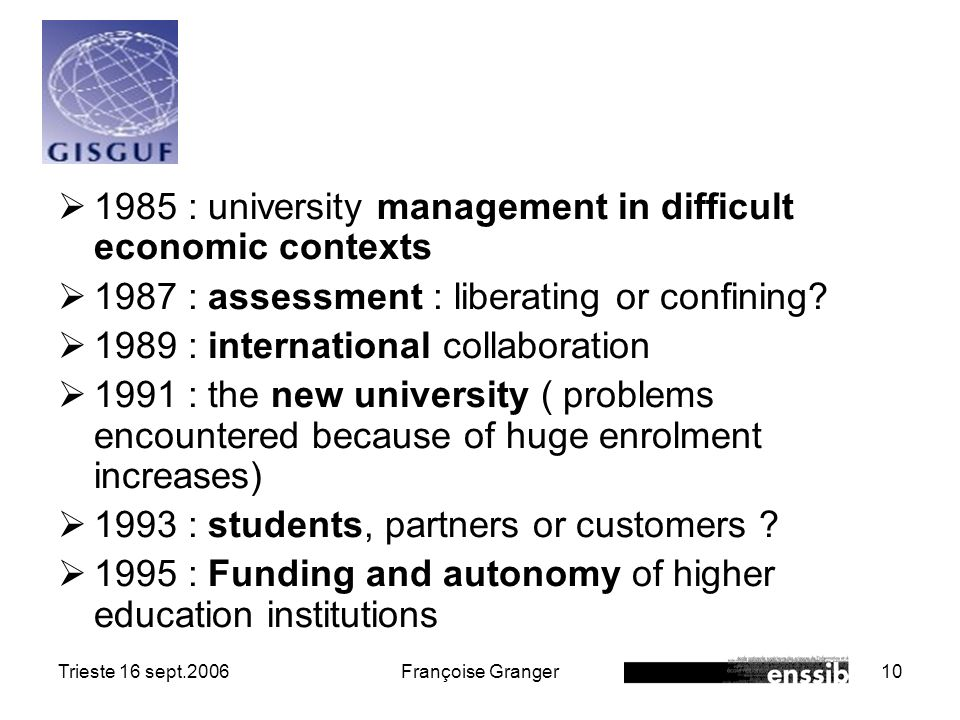 Trieste 16 sept.2006Françoise Granger10 1985 : university management in difficult economic contexts 1987 : assessment : liberating or confining.