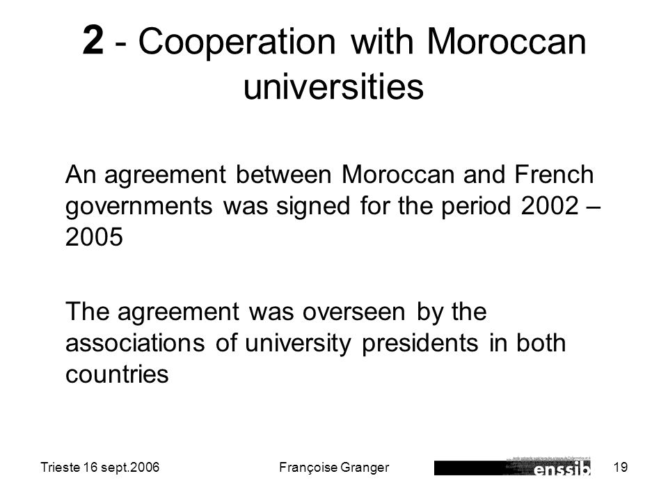 Trieste 16 sept.2006Françoise Granger19 2 - Cooperation with Moroccan universities An agreement between Moroccan and French governments was signed for