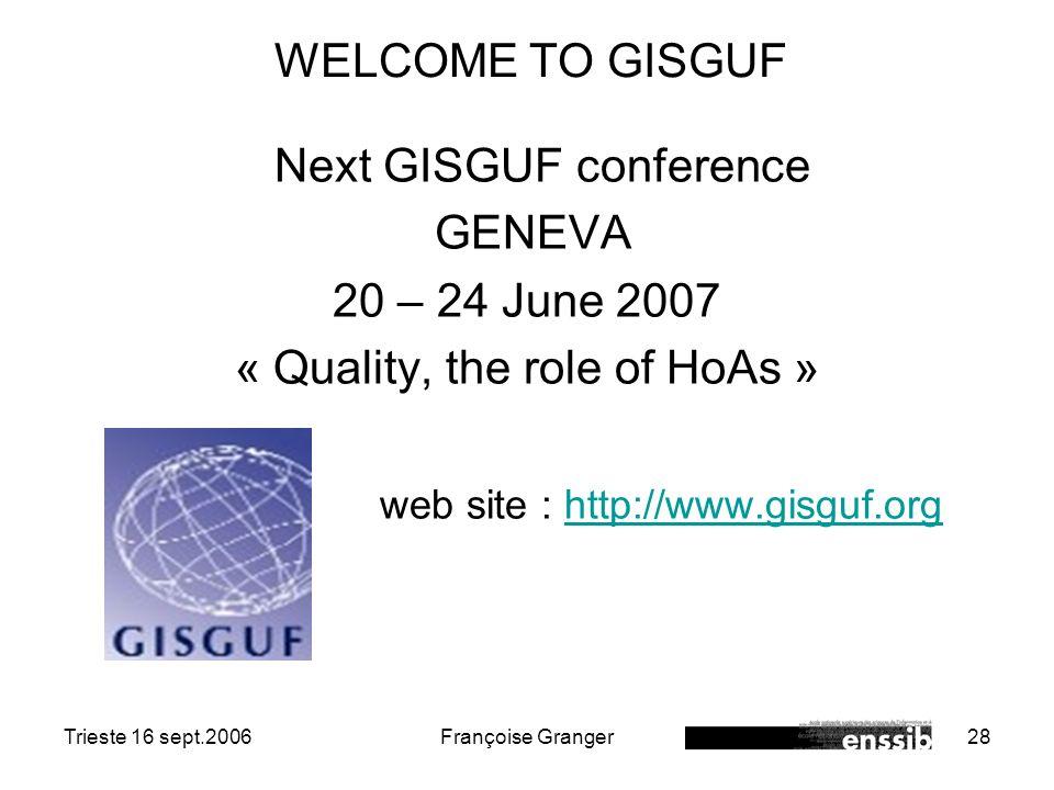 Trieste 16 sept.2006Françoise Granger28 WELCOME TO GISGUF Next GISGUF conference GENEVA 20 – 24 June 2007 « Quality, the role of HoAs » web site : htt