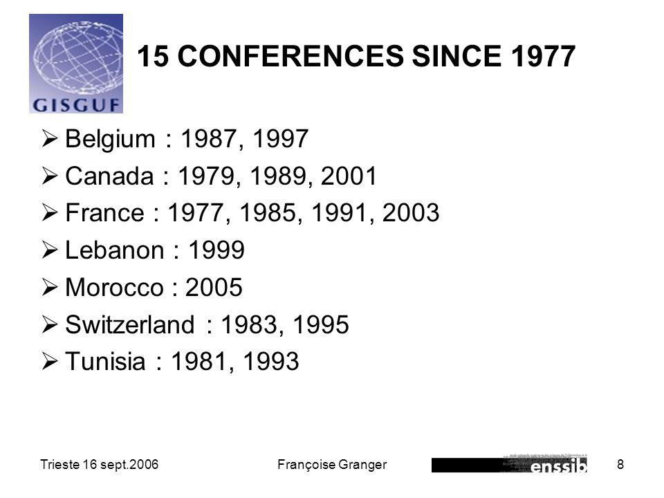 Trieste 16 sept.2006Françoise Granger8 15 CONFERENCES SINCE 1977 Belgium : 1987, 1997 Canada : 1979, 1989, 2001 France : 1977, 1985, 1991, 2003 Lebanon : 1999 Morocco : 2005 Switzerland : 1983, 1995 Tunisia : 1981, 1993