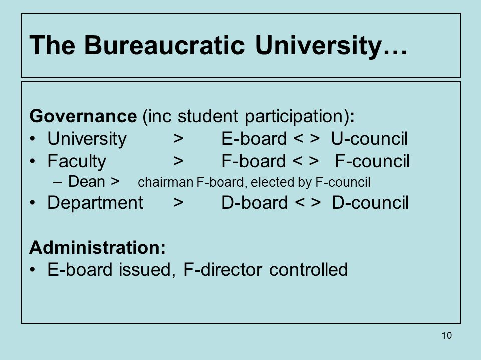 10 The Bureaucratic University… Governance (inc student participation): University > E-board U-council Faculty > F-board F-council –Dean > chairman F-