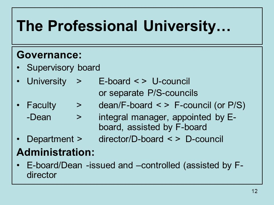 12 The Professional University… Governance: Supervisory board University > E-board U-council or separate P/S-councils Faculty > dean/F-board F-council