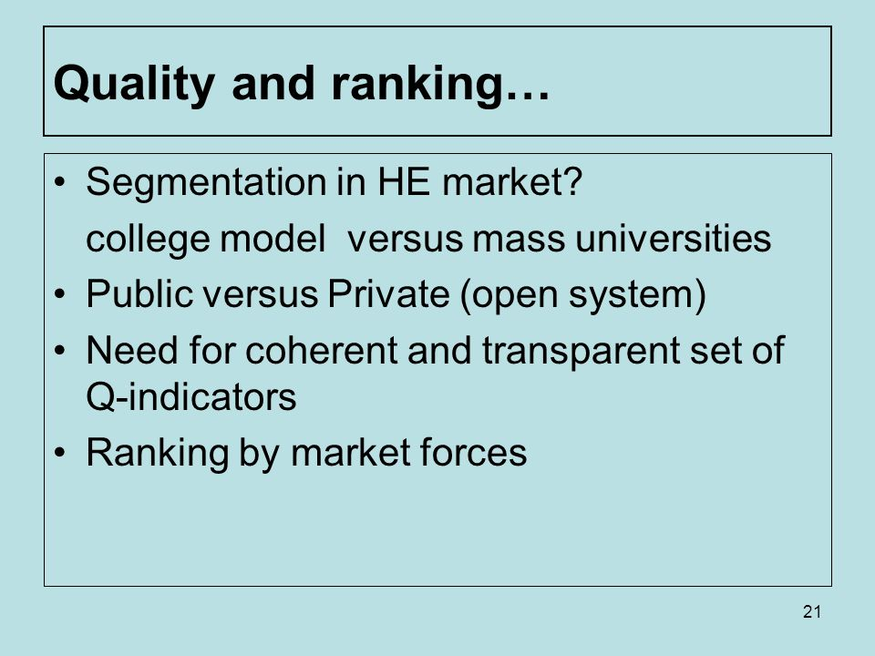 21 Quality and ranking… Segmentation in HE market? college model versus mass universities Public versus Private (open system) Need for coherent and tr