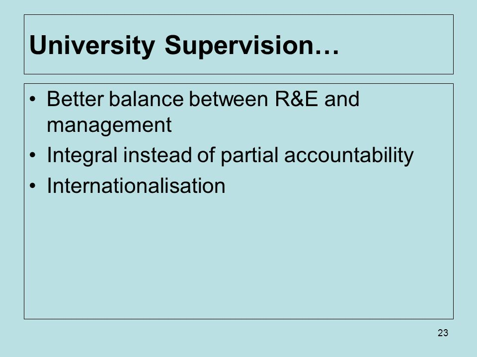 23 University Supervision… Better balance between R&E and management Integral instead of partial accountability Internationalisation