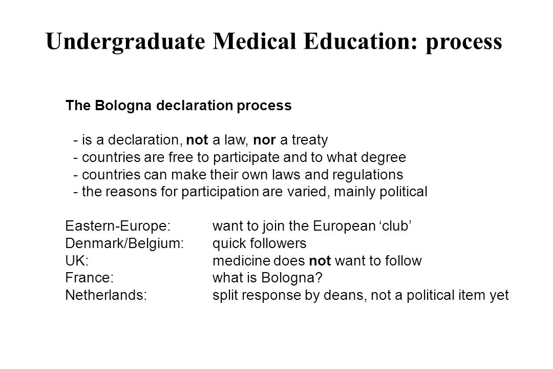 Undergraduate Medical Education: process The Bologna declaration process - is a declaration, not a law, nor a treaty - countries are free to participa