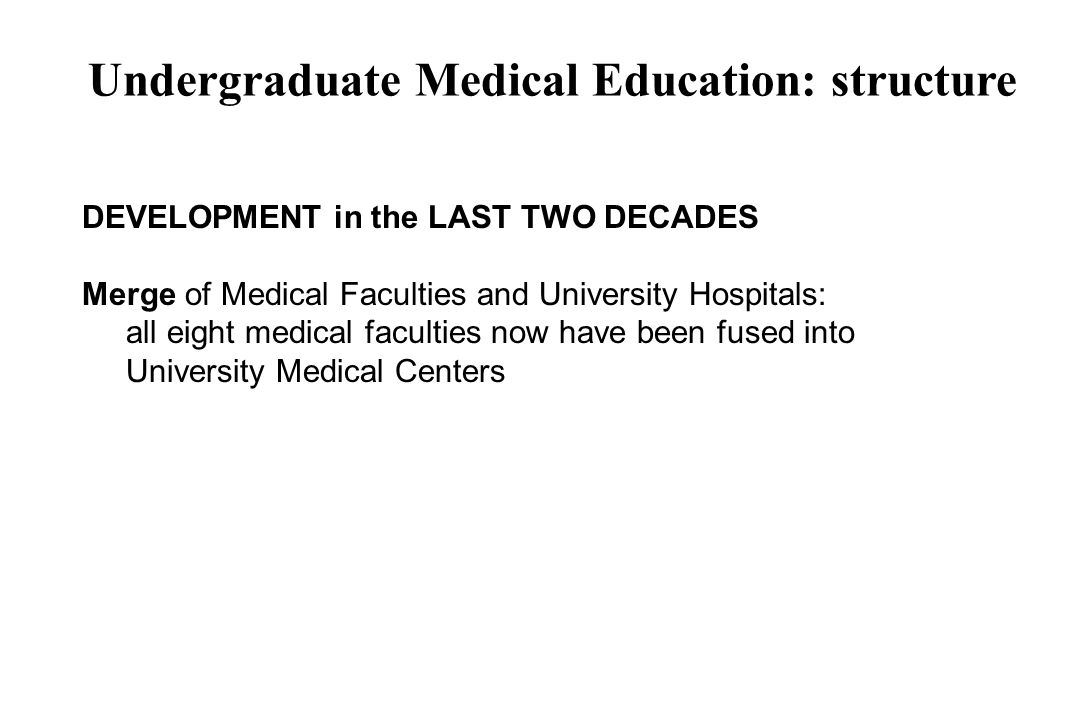 Undergraduate Medical Education: structure DEVELOPMENT in the LAST TWO DECADES Merge of Medical Faculties and University Hospitals: all eight medical faculties now have been fused into University Medical Centers