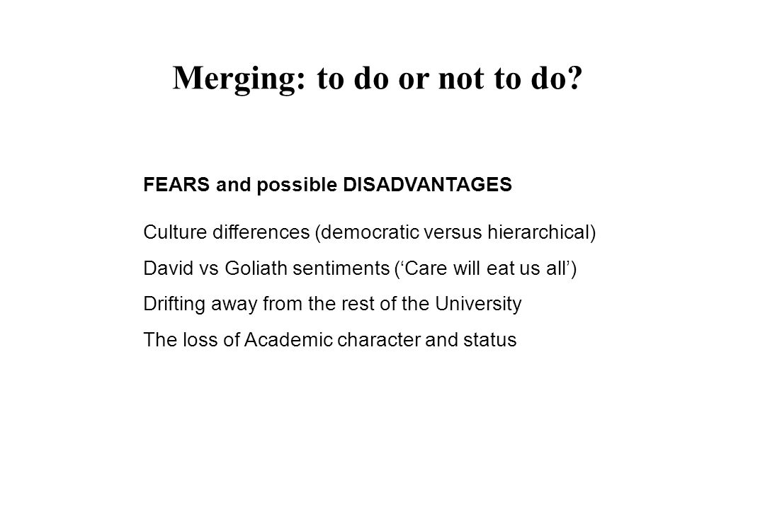 FEARS and possible DISADVANTAGES Culture differences (democratic versus hierarchical) David vs Goliath sentiments (Care will eat us all) Drifting away from the rest of the University The loss of Academic character and status