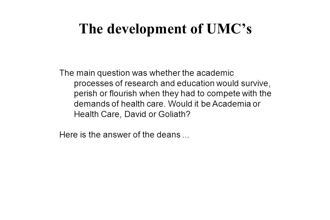 The development of UMCs The main question was whether the academic processes of research and education would survive, perish or flourish when they had to compete with the demands of health care.