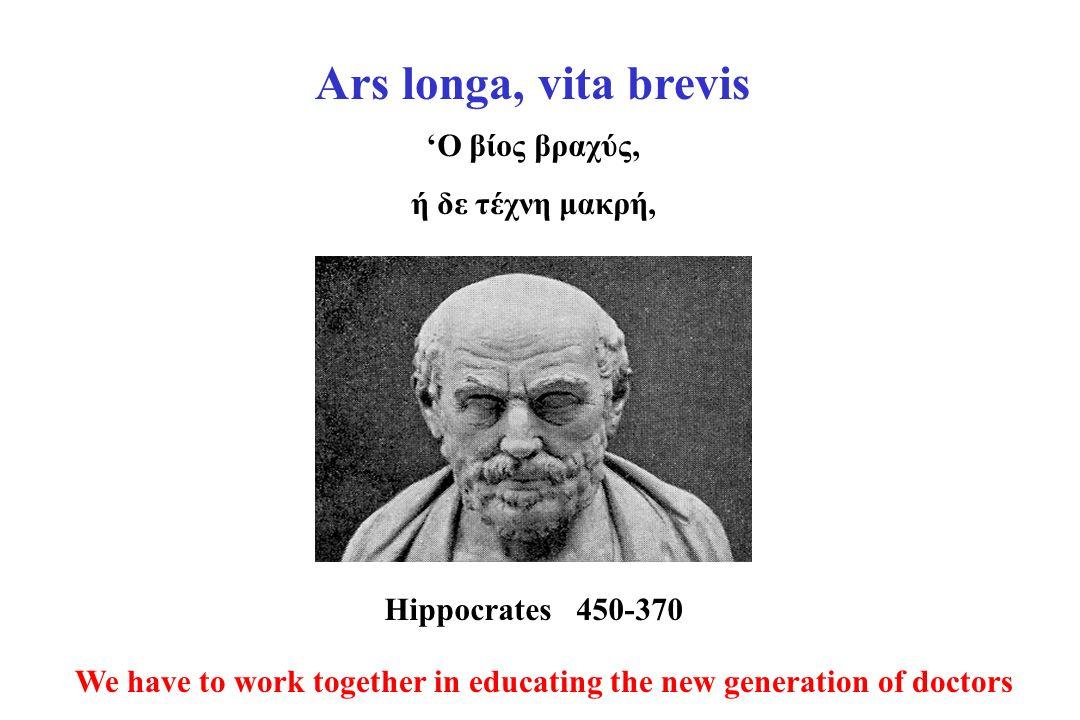 Ο βίος βραχύς, ή δε τέχνη μακρή, We have to work together in educating the new generation of doctors Ars longa, vita brevis Hippocrates450-370