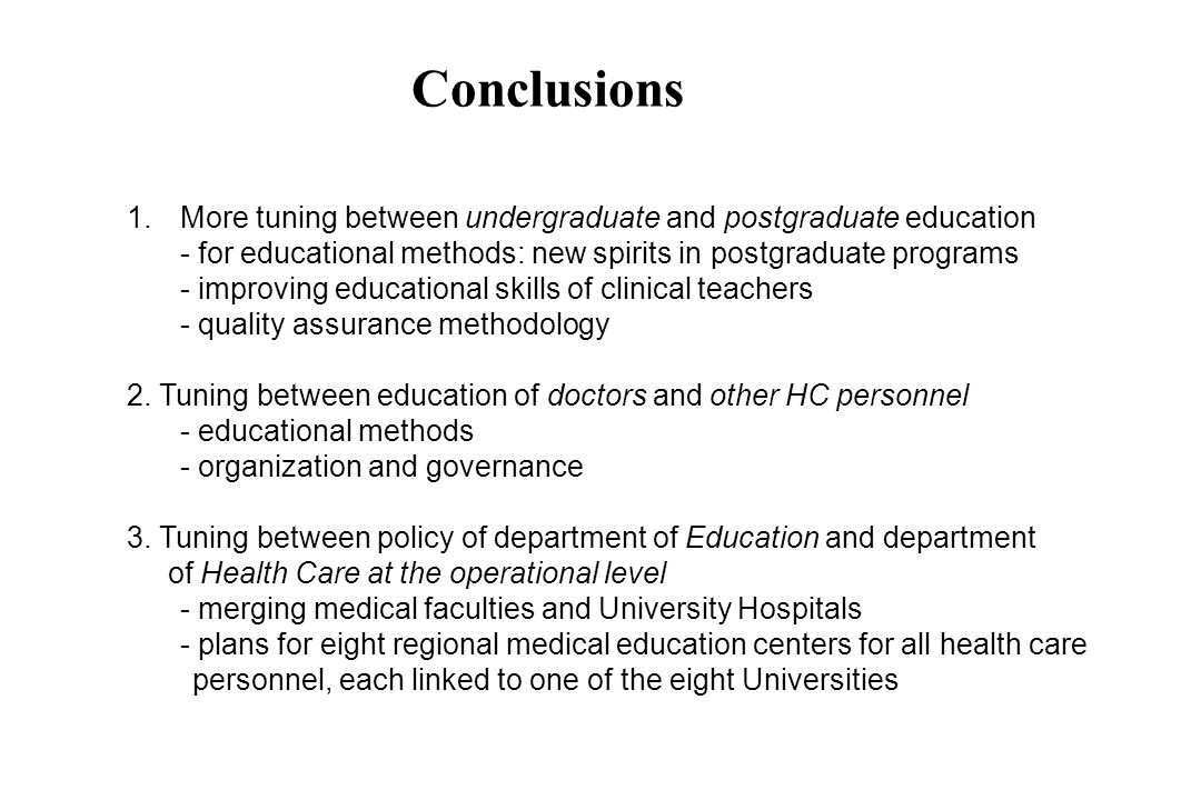 Conclusions 1.More tuning between undergraduate and postgraduate education - for educational methods: new spirits in postgraduate programs - improving educational skills of clinical teachers - quality assurance methodology 2.