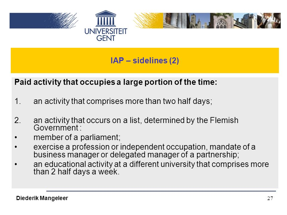 27 IAP – sidelines (2) Paid activity that occupies a large portion of the time: 1.an activity that comprises more than two half days; 2.an activity that occurs on a list, determined by the Flemish Government : member of a parliament; exercise a profession or independent occupation, mandate of a business manager or delegated manager of a partnership; an educational activity at a different university that comprises more than 2 half days a week.