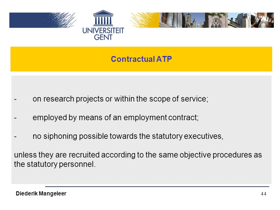 44 Contractual ATP -on research projects or within the scope of service; -employed by means of an employment contract; -no siphoning possible towards the statutory executives, unless they are recruited according to the same objective procedures as the statutory personnel.