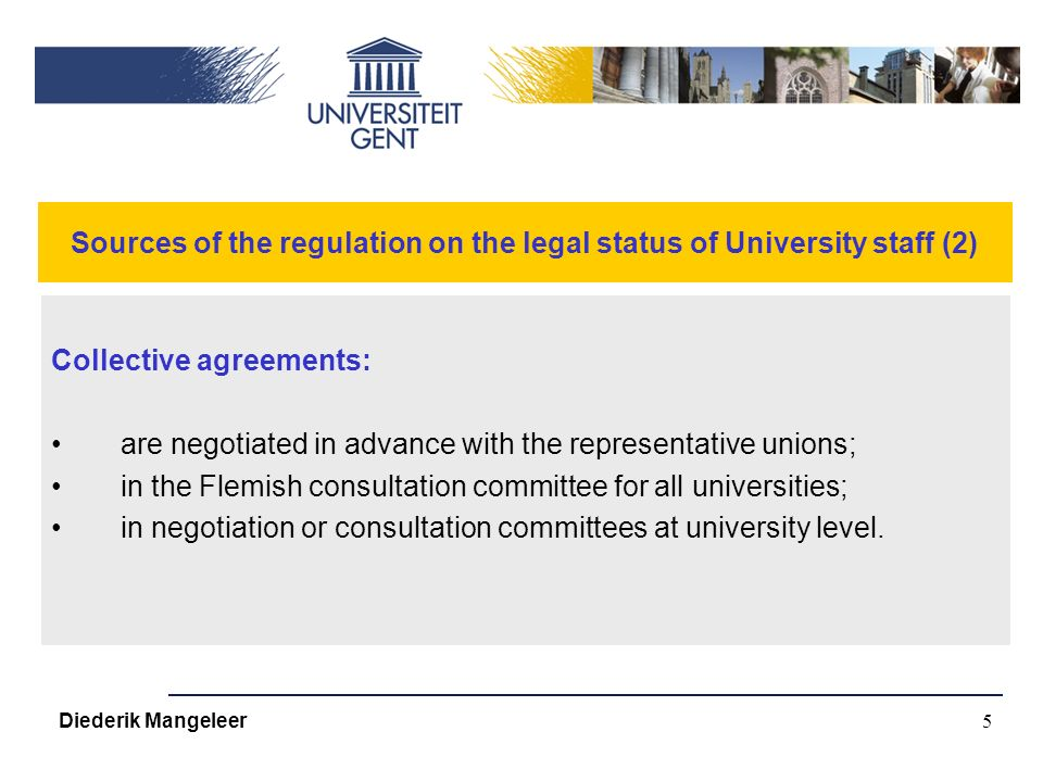 5 Sources of the regulation on the legal status of University staff (2) Collective agreements: are negotiated in advance with the representative unions; in the Flemish consultation committee for all universities; in negotiation or consultation committees at university level.
