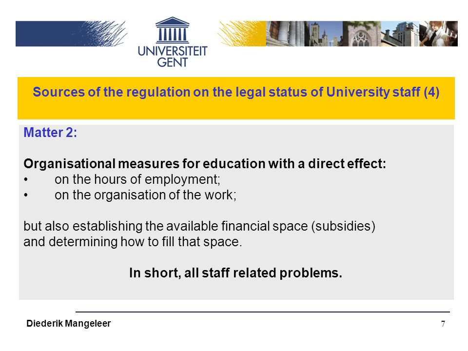 7 Sources of the regulation on the legal status of University staff (4) Matter 2: Organisational measures for education with a direct effect: on the hours of employment; on the organisation of the work; but also establishing the available financial space (subsidies) and determining how to fill that space.