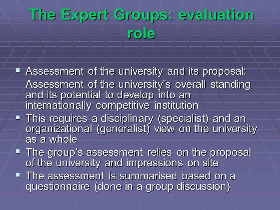 The Expert Groups: evaluation role Assessment of the university and its proposal: Assessment of the university and its proposal: Assessment of the universitys overall standing and its potential to develop into an internationally competitive institution This requires a disciplinary (specialist) and an organizational (generalist) view on the university as a whole This requires a disciplinary (specialist) and an organizational (generalist) view on the university as a whole The groups assessment relies on the proposal of the university and impressions on site The groups assessment relies on the proposal of the university and impressions on site The assessment is summarised based on a questionnaire (done in a group discussion) The assessment is summarised based on a questionnaire (done in a group discussion)