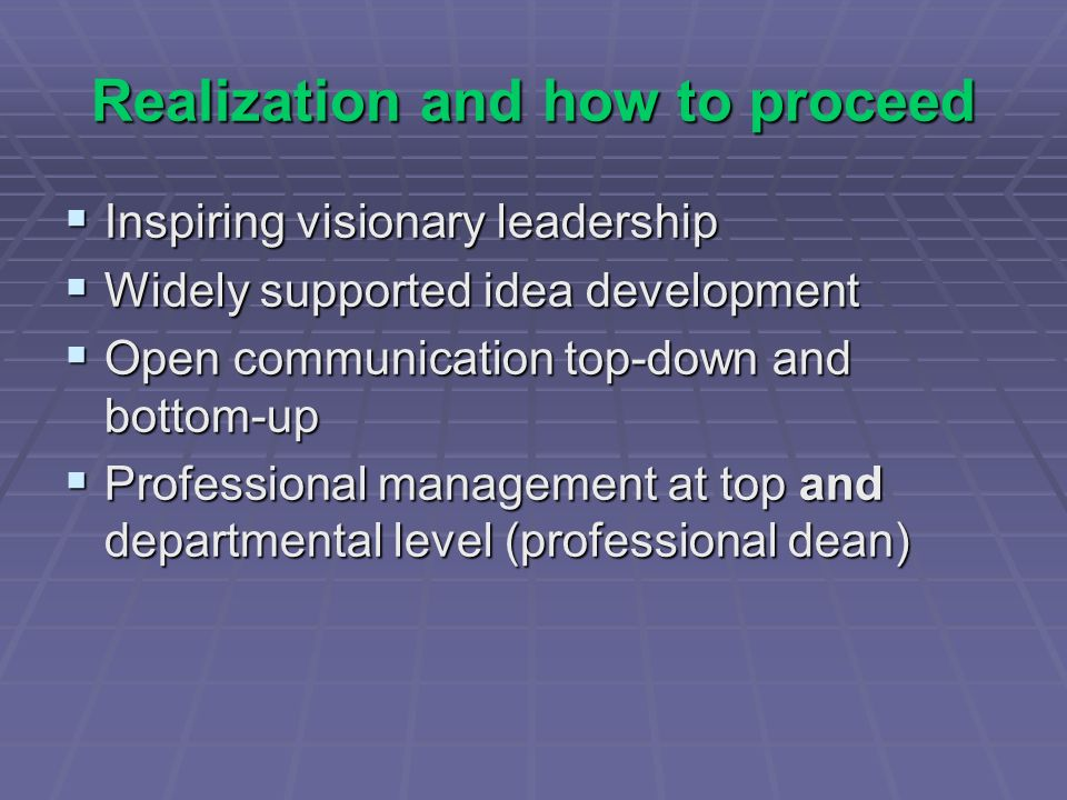 Realization and how to proceed Inspiring visionary leadership Inspiring visionary leadership Widely supported idea development Widely supported idea development Open communication top-down and bottom-up Open communication top-down and bottom-up Professional management at top and departmental level (professional dean) Professional management at top and departmental level (professional dean)