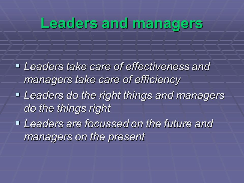 Leaders and managers Leaders take care of effectiveness and managers take care of efficiency Leaders take care of effectiveness and managers take care of efficiency Leaders do the right things and managers do the things right Leaders do the right things and managers do the things right Leaders are focussed on the future and managers on the present Leaders are focussed on the future and managers on the present