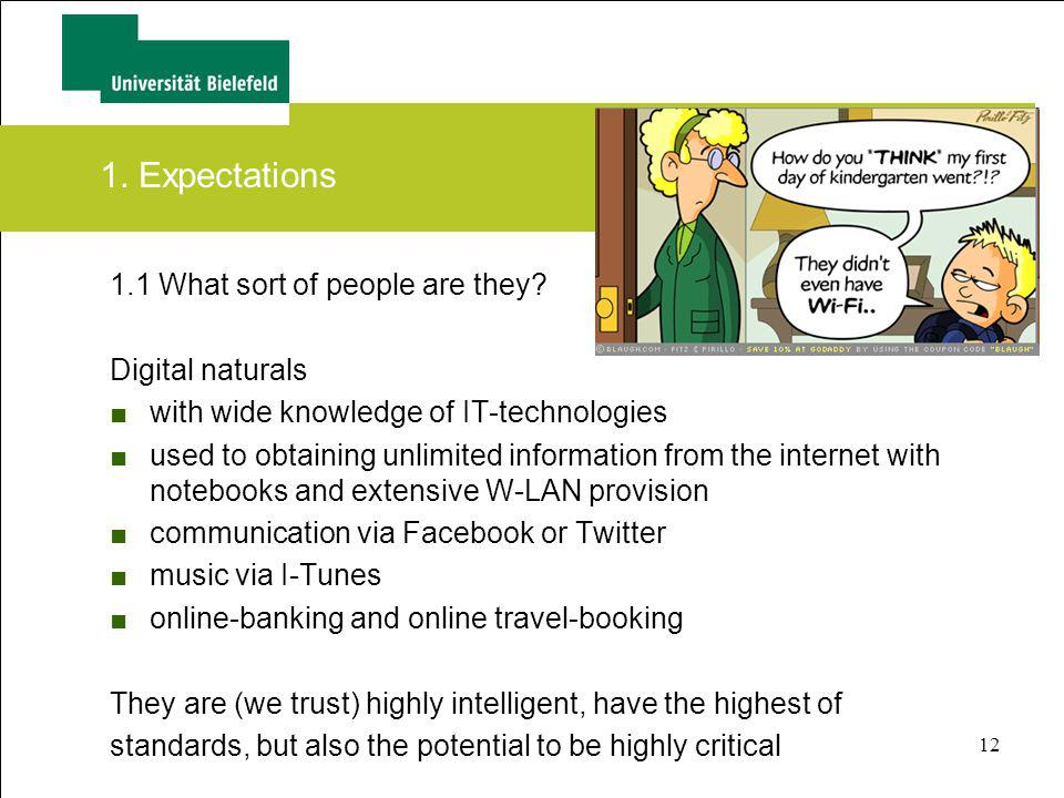 12 1. Expectations 1.1 What sort of people are they? Digital naturals with wide knowledge of IT-technologies used to obtaining unlimited information f