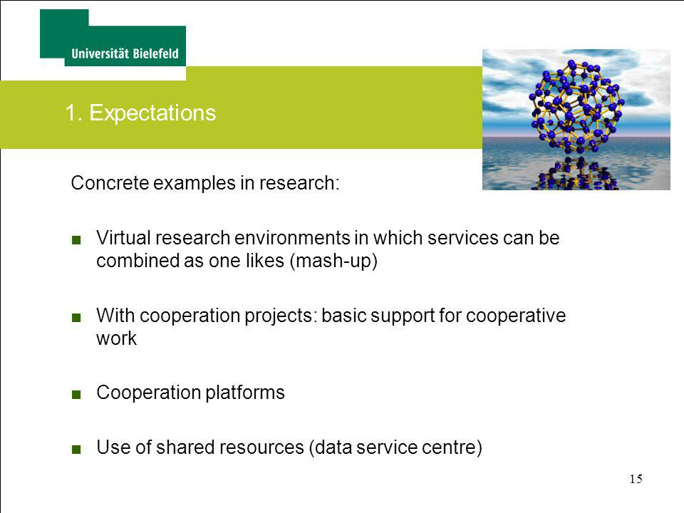15 1. Expectations Concrete examples in research: Virtual research environments in which services can be combined as one likes (mash-up) With cooperat