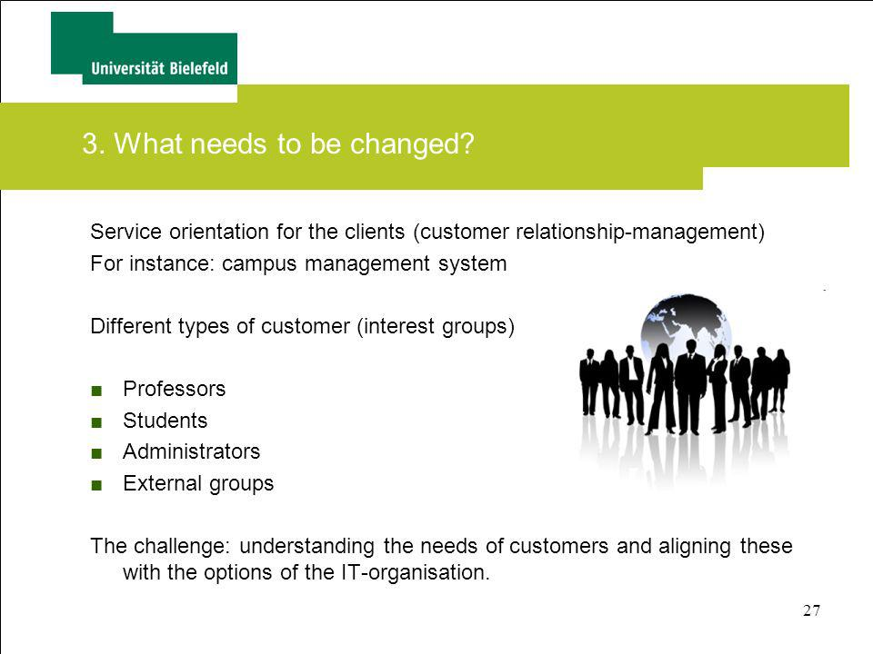27 3. What needs to be changed? Service orientation for the clients (customer relationship-management) For instance: campus management system Differen