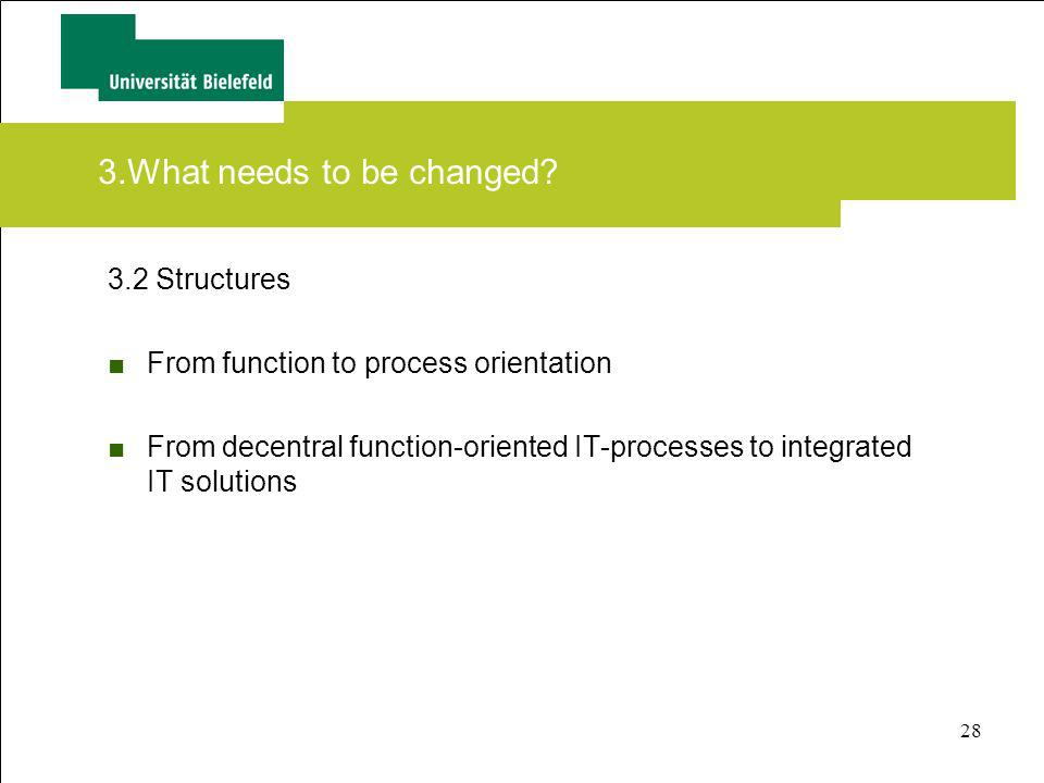 28 3.What needs to be changed? 3.2 Structures From function to process orientation From decentral function-oriented IT-processes to integrated IT solu