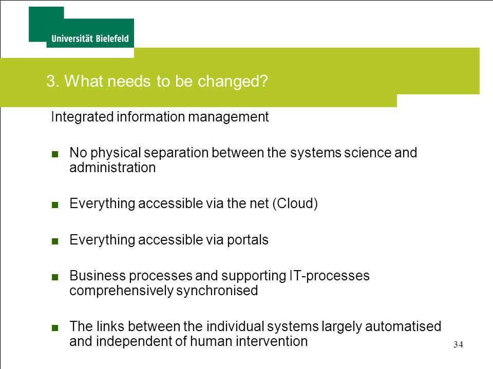 34 3. What needs to be changed? Integrated information management No physical separation between the systems science and administration Everything acc
