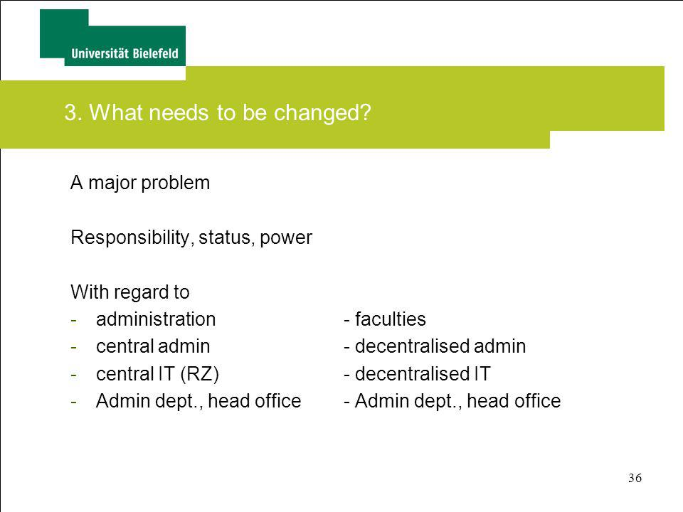 36 3. What needs to be changed? A major problem Responsibility, status, power With regard to -administration- faculties -central admin- decentralised
