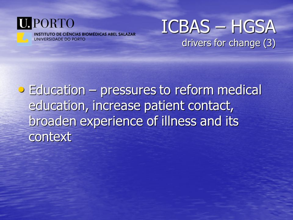 ICBAS – HGSA drivers for change (3) Education – pressures to reform medical education, increase patient contact, broaden experience of illness and its