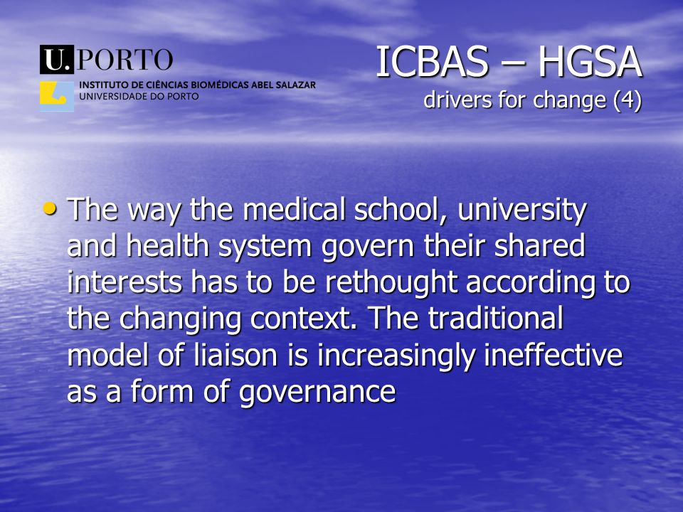 ICBAS – HGSA drivers for change (4) The way the medical school, university and health system govern their shared interests has to be rethought accordi