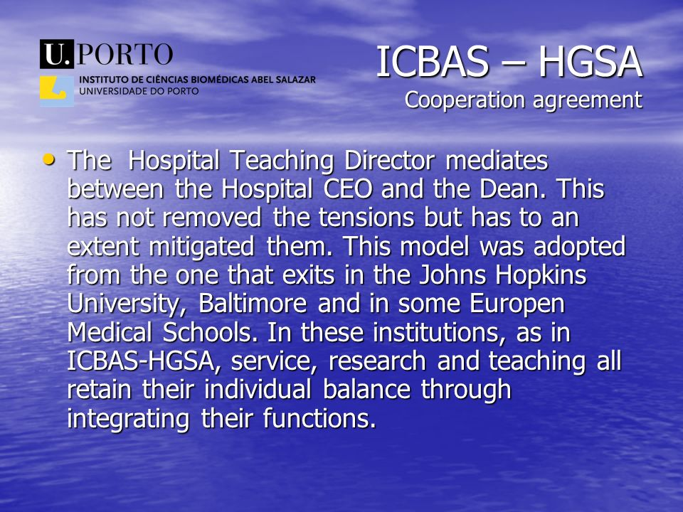 ICBAS – HGSA Cooperation agreement The Hospital Teaching Director mediates between the Hospital CEO and the Dean. This has not removed the tensions bu
