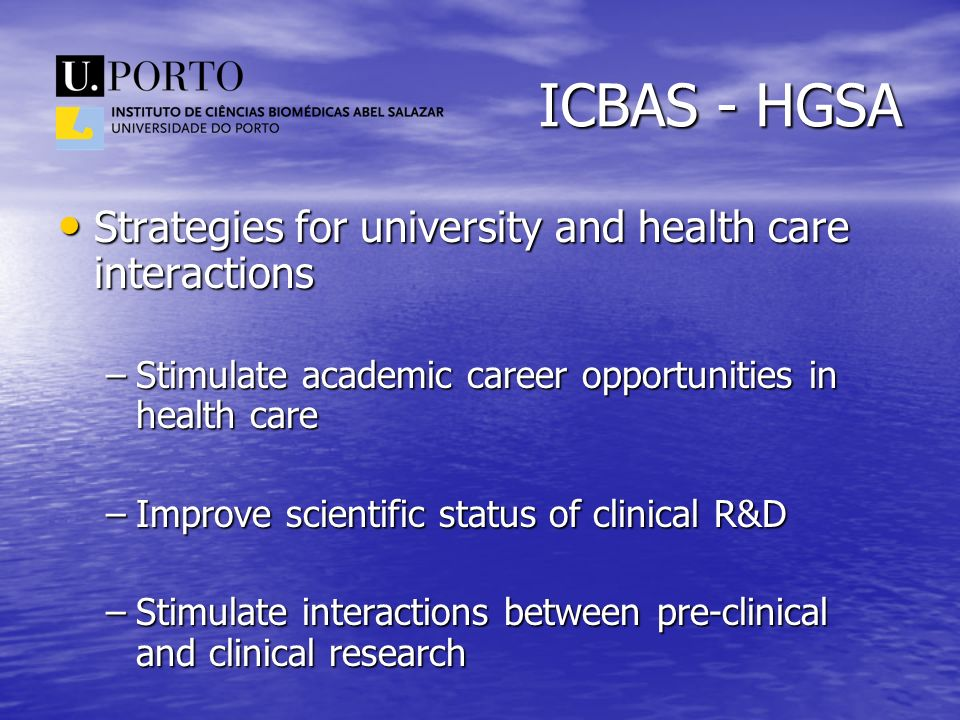 ICBAS - HGSA Strategies for university and health care interactions Strategies for university and health care interactions –Stimulate academic career