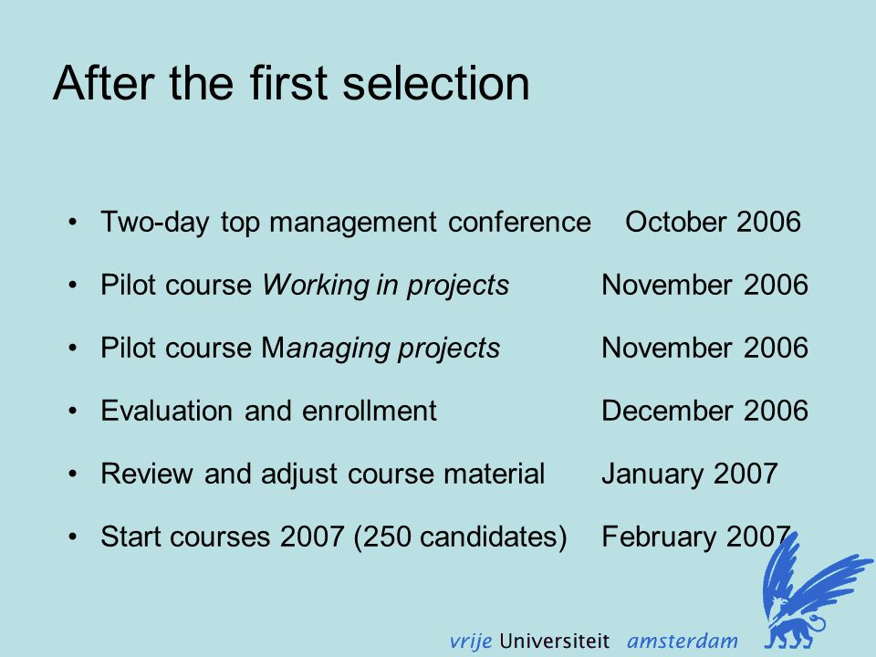 After the first selection Two-day top management conference October 2006 Pilot course Working in projects November 2006 Pilot course Managing projects November 2006 Evaluation and enrollment December 2006 Review and adjust course material January 2007 Start courses 2007 (250 candidates) February 2007